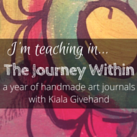 I'm teaching in The Journey Within, a year of handmade art journals with Kiala Givehand